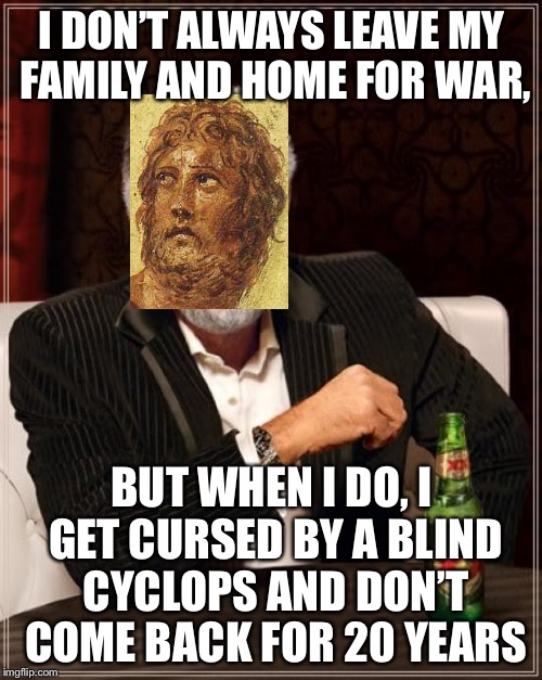 The Most Interesting Man In The World Meme | I DON'T ALWAYS LEAVE MY FAMILY AND HOME FOR WAR, BUT WHEN I DO, I GET CURSED BY A BLIND CYCLOPS AND DON'T COME BACK FOR 20 YEARS | image tagged in memes,the most interesting man in the world | made w/ Imgflip meme maker