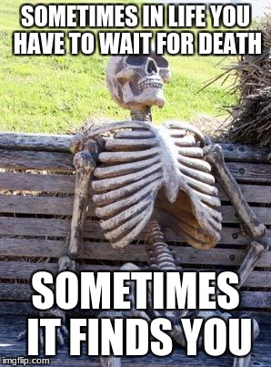 Waiting Skeleton Meme | SOMETIMES IN LIFE YOU HAVE TO WAIT FOR DEATH SOMETIMES IT FINDS YOU | image tagged in memes,waiting skeleton | made w/ Imgflip meme maker