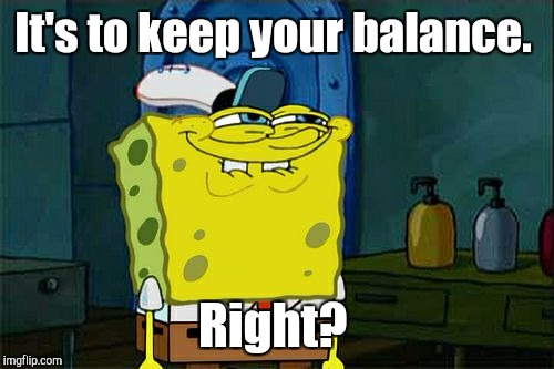 Dont You Squidward Meme | It's to keep your balance. Right? | image tagged in memes,dont you squidward | made w/ Imgflip meme maker