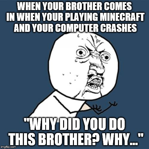 "Y U No Meme | WHEN YOUR BROTHER COMES IN WHEN YOUR PLAYING MINECRAFT AND YOUR COMPUTER CRASHES ""WHY DID YOU DO THIS BROTHER? WHY..."" 