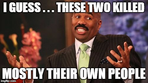 Steve Harvey Meme | I GUESS . . . THESE TWO KILLED MOSTLY THEIR OWN PEOPLE | image tagged in memes,steve harvey | made w/ Imgflip meme maker