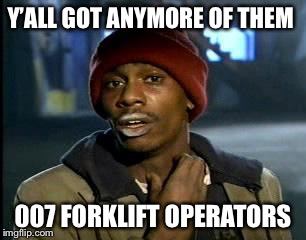 Y'all Got Any More Of That Meme | Y'ALL GOT ANYMORE OF THEM 007 FORKLIFT OPERATORS | image tagged in memes,yall got any more of | made w/ Imgflip meme maker