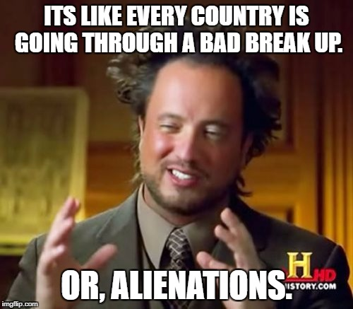Ancient Aliens Meme | ITS LIKE EVERY COUNTRY IS GOING THROUGH A BAD BREAK UP. OR, ALIENATIONS. | image tagged in memes,ancient aliens,referendum,eureferendum | made w/ Imgflip meme maker