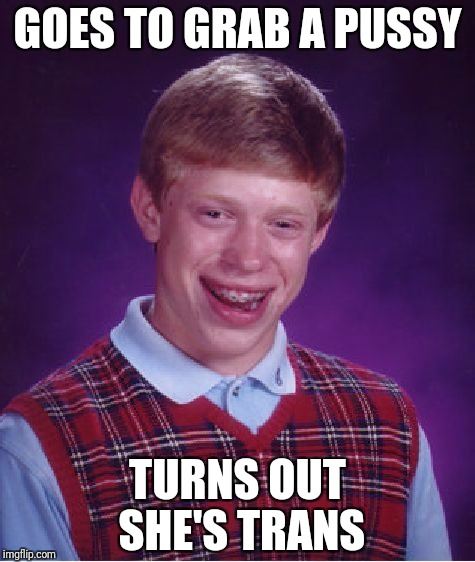 Surprise! | GOES TO GRAB A PUSSY TURNS OUT SHE'S TRANS | image tagged in memes,bad luck brian | made w/ Imgflip meme maker