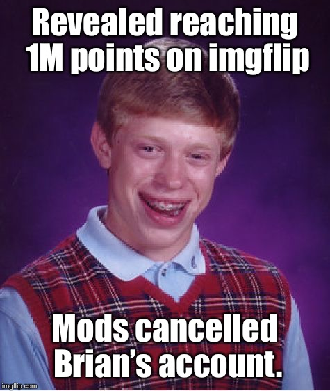 Bad Luck Brian Meme | Revealed reaching 1M points on imgflip Mods cancelled Brian's account. | image tagged in memes,bad luck brian | made w/ Imgflip meme maker