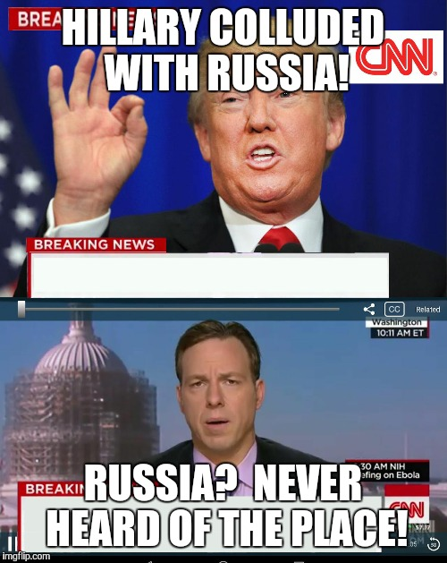 CNN Spins Trump News  | HILLARY COLLUDED WITH RUSSIA! RUSSIA?  NEVER HEARD OF THE PLACE! | image tagged in cnn spins trump news | made w/ Imgflip meme maker