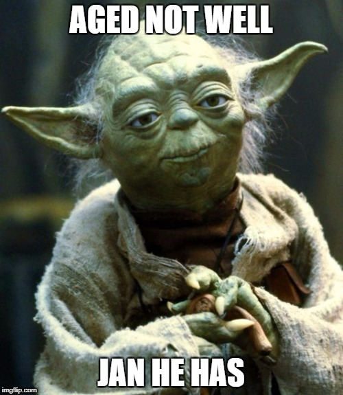 Star Wars Yoda Meme | AGED NOT WELL JAN HE HAS | image tagged in memes,star wars yoda | made w/ Imgflip meme maker