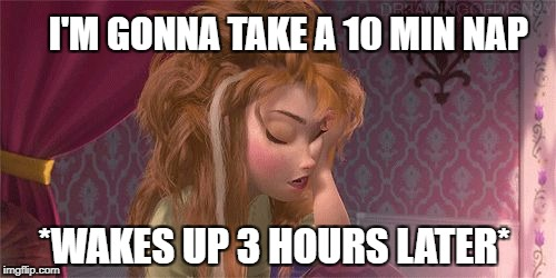 Anna Frozen Wakes | I'M GONNA TAKE A 10 MIN NAP *WAKES UP 3 HOURS LATER* | image tagged in anna frozen wakes | made w/ Imgflip meme maker