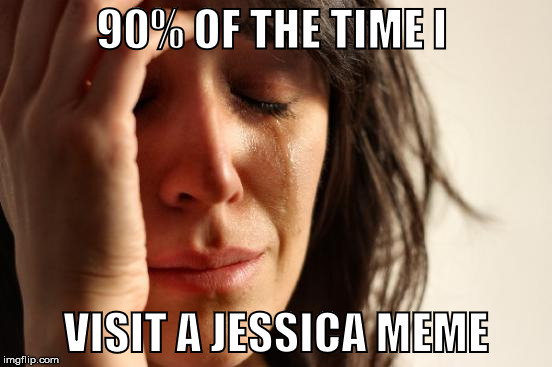 First World Problems Meme | 90% OF THE TIME I VISIT A JESSICA MEME | image tagged in memes,first world problems | made w/ Imgflip meme maker