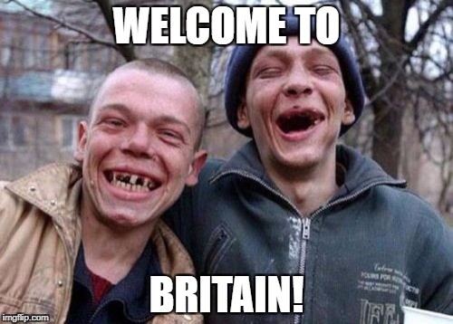 Ugly Twins Meme | WELCOME TO BRITAIN! | image tagged in memes,ugly twins | made w/ Imgflip meme maker