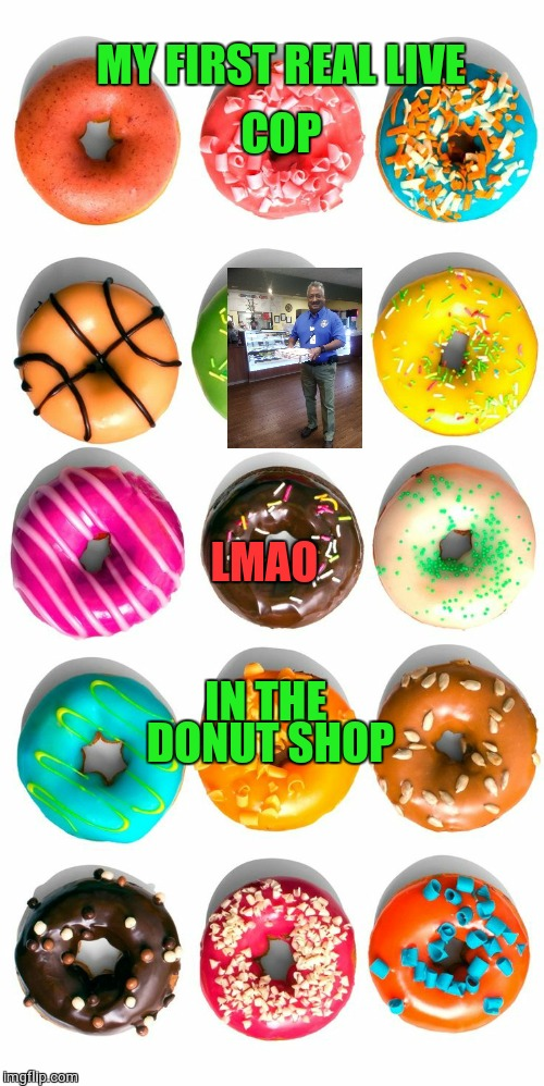 MY FIRST REAL LIVE LMAO COP IN THE DONUT SHOP | image tagged in cop,donut shop,lol,jennifer | made w/ Imgflip meme maker