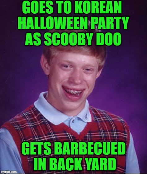 Bad Luck Brian Meme | GOES TO KOREAN HALLOWEEN PARTY AS SCOOBY DOO GETS BARBECUED IN BACK YARD | image tagged in memes,bad luck brian | made w/ Imgflip meme maker