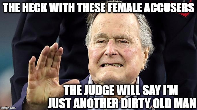 Probably won't even go to trial | THE HECK WITH THESE FEMALE ACCUSERS THE JUDGE WILL SAY I'M JUST ANOTHER DIRTY OLD MAN | image tagged in ghwb,accused,nasty | made w/ Imgflip meme maker
