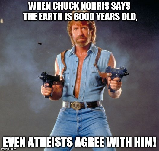 Chuck Norris Guns Meme | WHEN CHUCK NORRIS SAYS THE EARTH IS 6000 YEARS OLD, EVEN ATHEISTS AGREE WITH HIM! | image tagged in memes,chuck norris guns,chuck norris | made w/ Imgflip meme maker