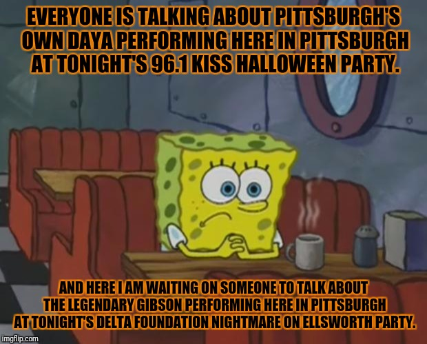 Spongebob Waiting | EVERYONE IS TALKING ABOUT PITTSBURGH'S OWN DAYA PERFORMING HERE IN PITTSBURGH AT TONIGHT'S 96.1 KISS HALLOWEEN PARTY. AND HERE I AM WAITING  | image tagged in spongebob waiting | made w/ Imgflip meme maker