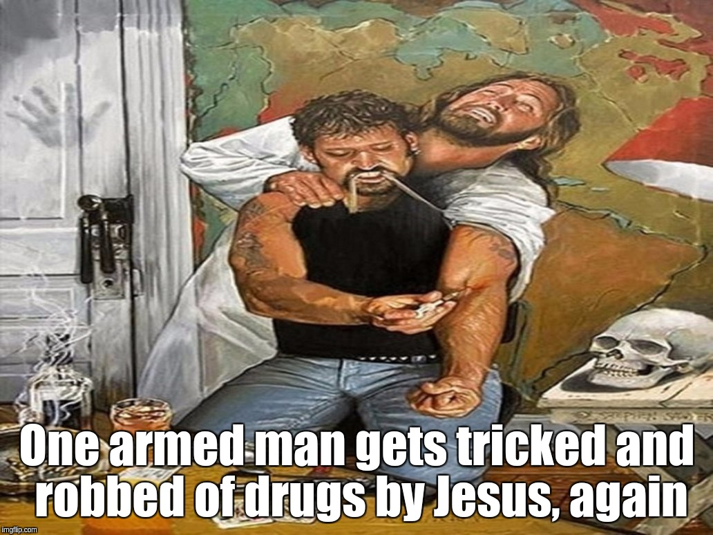 One armed man gets tricked and robbed of drugs by Jesus, again | One armed man gets tricked and robbed of drugs by Jesus, again | image tagged in jesus,heroin,fix,man,drugs | made w/ Imgflip meme maker