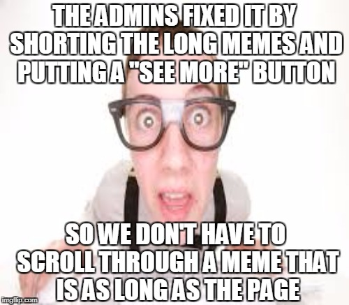 "THE ADMINS FIXED IT BY SHORTING THE LONG MEMES AND PUTTING A ""SEE MORE"" BUTTON SO WE DON'T HAVE TO SCROLL THROUGH A MEME THAT IS AS LONG AS  