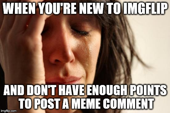 First World Problems Meme | WHEN YOU'RE NEW TO IMGFLIP AND DON'T HAVE ENOUGH POINTS TO POST A MEME COMMENT | image tagged in memes,first world problems | made w/ Imgflip meme maker