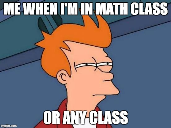 Futurama Fry Meme | ME WHEN I'M IN MATH CLASS OR ANY CLASS | image tagged in memes,futurama fry | made w/ Imgflip meme maker