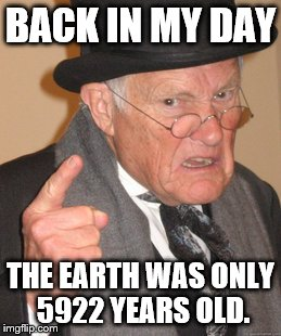 Back In My Day Meme | BACK IN MY DAY THE EARTH WAS ONLY 5922 YEARS OLD. | image tagged in memes,back in my day | made w/ Imgflip meme maker