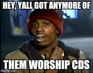 Y'all Got Any More Of That Meme | HEY, YALL GOT ANYMORE OF THEM WORSHIP CDS | image tagged in memes,yall got any more of | made w/ Imgflip meme maker