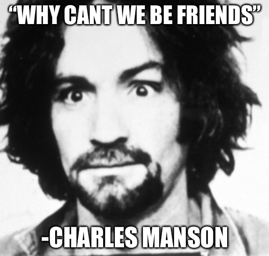 "That's on you | ""WHY CANT WE BE FRIENDS"" -CHARLES MANSON 