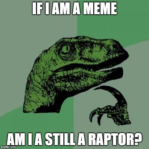 Philosoraptor Meme | IF I AM A MEME AM I A STILL A RAPTOR? | image tagged in memes,philosoraptor | made w/ Imgflip meme maker