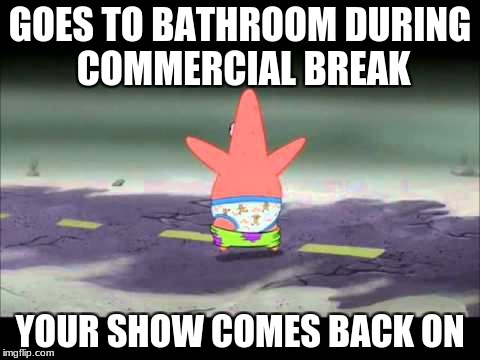 GOES TO BATHROOM DURING COMMERCIAL BREAK YOUR SHOW COMES BACK ON | image tagged in patrick pants down | made w/ Imgflip meme maker
