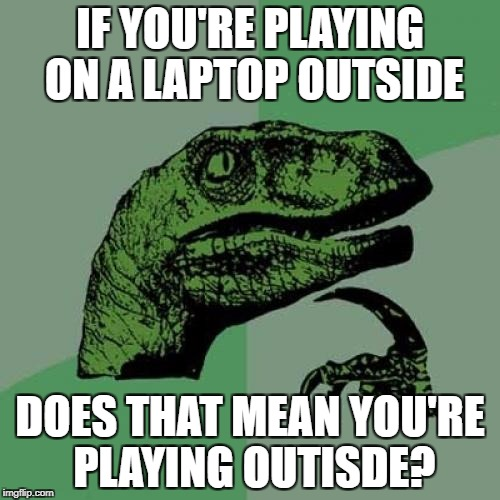 Philosoraptor Meme | IF YOU'RE PLAYING ON A LAPTOP OUTSIDE DOES THAT MEAN YOU'RE PLAYING OUTISDE? | image tagged in memes,philosoraptor | made w/ Imgflip meme maker