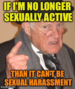 Back In My Day Meme | IF I'M NO LONGER SEXUALLY ACTIVE THAN IT CAN'T BE SEXUAL HARASSMENT | image tagged in memes,back in my day | made w/ Imgflip meme maker