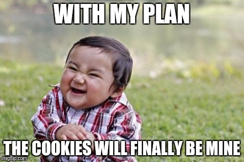 Evil Toddler Meme | WITH MY PLAN THE COOKIES WILL FINALLY BE MINE | image tagged in memes,evil toddler | made w/ Imgflip meme maker