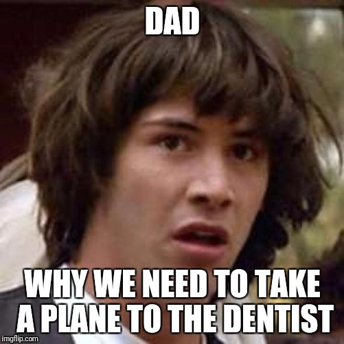 Conspiracy Keanu Meme | DAD WHY WE NEED TO TAKE A PLANE TO THE DENTIST | image tagged in memes,conspiracy keanu | made w/ Imgflip meme maker