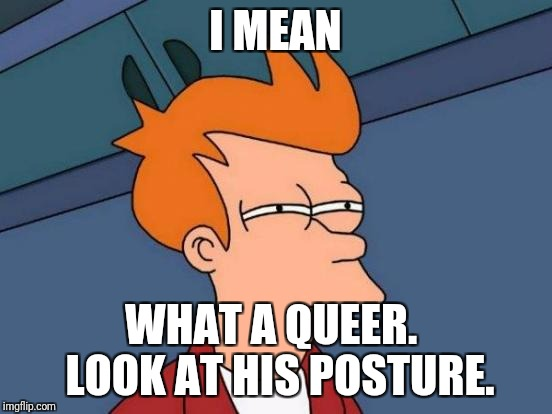 Futurama Fry Meme | I MEAN WHAT A QUEER.  LOOK AT HIS POSTURE. | image tagged in memes,futurama fry | made w/ Imgflip meme maker