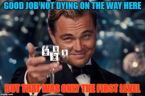 Leonardo Dicaprio Cheers Meme | GOOD JOB NOT DYING ON THE WAY HERE BUT THAT WAS ONLY THE FIRST LEVEL | image tagged in memes,leonardo dicaprio cheers | made w/ Imgflip meme maker