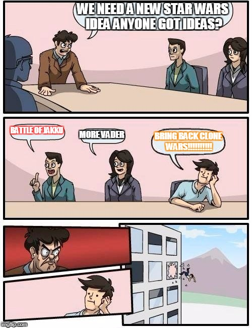 Boardroom Meeting Suggestion Meme | WE NEED A NEW STAR WARS IDEA ANYONE GOT IDEAS? BATTLE OF JAKKU MORE VADER BRING BACK CLONE WARS!!!!!!!!!! | image tagged in memes,boardroom meeting suggestion | made w/ Imgflip meme maker