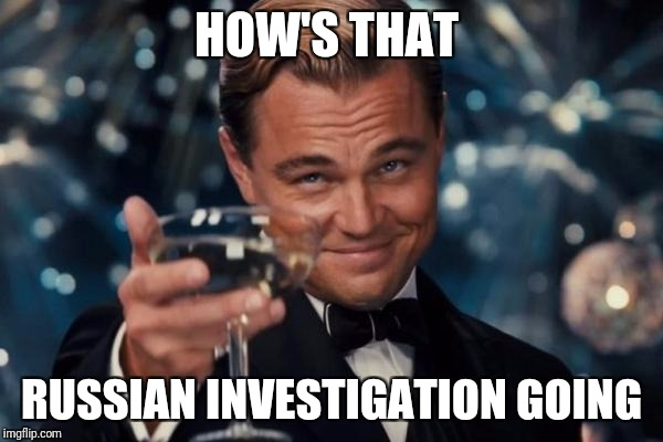 Leonardo Dicaprio Cheers Meme | HOW'S THAT RUSSIAN INVESTIGATION GOING | image tagged in memes,leonardo dicaprio cheers | made w/ Imgflip meme maker