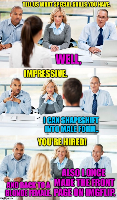 Putting It In Perspective 1 |  TELL US WHAT SPECIAL SKILLS YOU HAVE. WELL, IMPRESSIVE. I CAN SHAPESHIFT INTO MALE FORM.. YOU'RE HIRED! ALSO I ONCE MADE THE FRONT PAGE ON IMGFLIP. AND BACK TO A BLONDE FEMALE. | image tagged in imgflip,imgflip users,job interview,imgflippers,imgflip user,imgflip community | made w/ Imgflip meme maker
