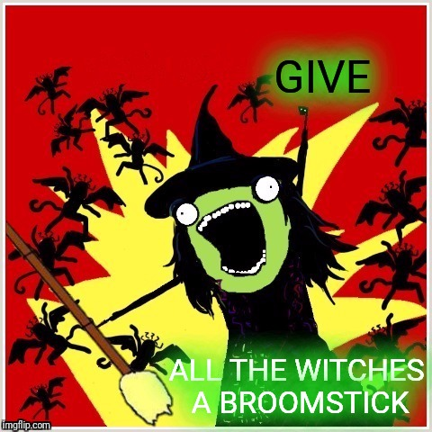 X-All-The-Y-Wicked-Witch-Broom | GIVE ALL THE WITCHES A BROOMSTICK | image tagged in x-all-the-y-wicked-witch-broom | made w/ Imgflip meme maker