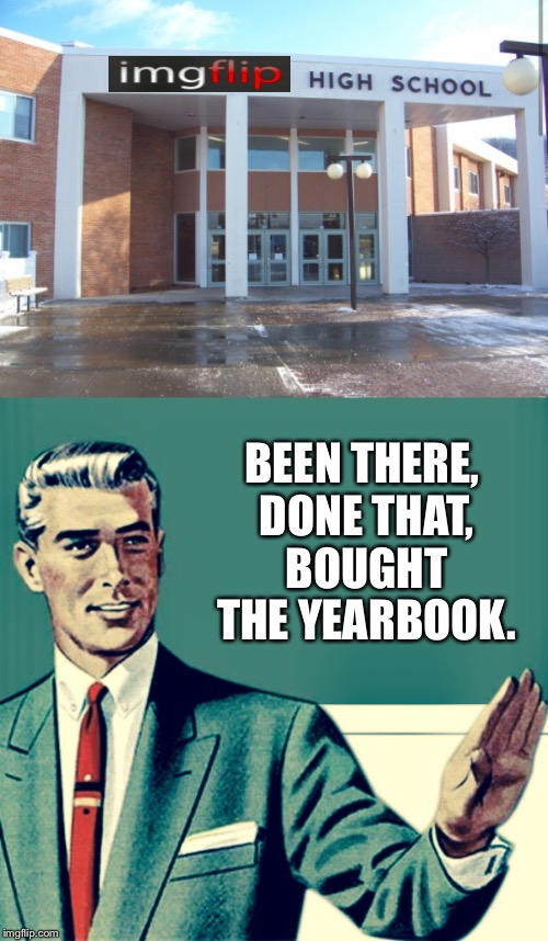 Putting It In Perspective 2 | BEEN THERE, DONE THAT, BOUGHT THE YEARBOOK. | image tagged in imgflip,imgflip users,imgflippers,welcome to imgflip,high school,imgflip community | made w/ Imgflip meme maker