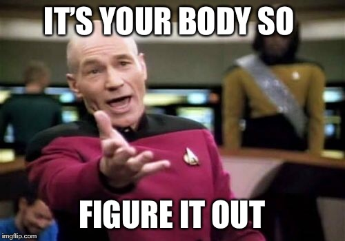 Picard Wtf Meme | IT'S YOUR BODY SO FIGURE IT OUT | image tagged in memes,picard wtf | made w/ Imgflip meme maker