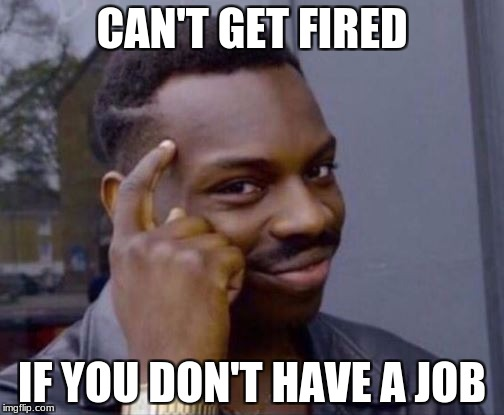Roll Safe | CAN'T GET FIRED IF YOU DON'T HAVE A JOB | image tagged in roll safe | made w/ Imgflip meme maker
