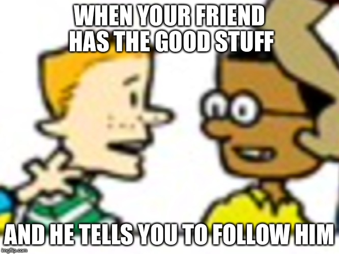 WHEN YOUR FRIEND HAS THE GOOD STUFF AND HE TELLS YOU TO FOLLOW HIM | image tagged in thegoodkush | made w/ Imgflip meme maker