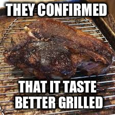 THEY CONFIRMED THAT IT TASTE BETTER GRILLED | made w/ Imgflip meme maker