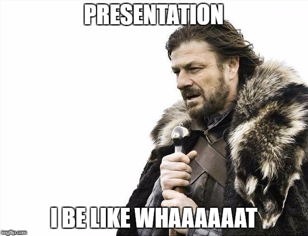 Brace Yourselves X is Coming Meme | PRESENTATION I BE LIKE WHAAAAAAT | image tagged in memes,brace yourselves x is coming | made w/ Imgflip meme maker