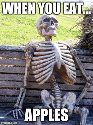 Waiting Skeleton Meme | WHEN YOU EAT... APPLES | image tagged in memes,waiting skeleton | made w/ Imgflip meme maker