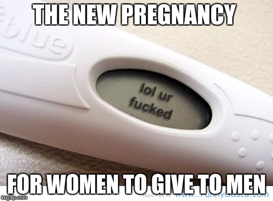 THE NEW PREGNANCY FOR WOMEN TO GIVE TO MEN | made w/ Imgflip meme maker
