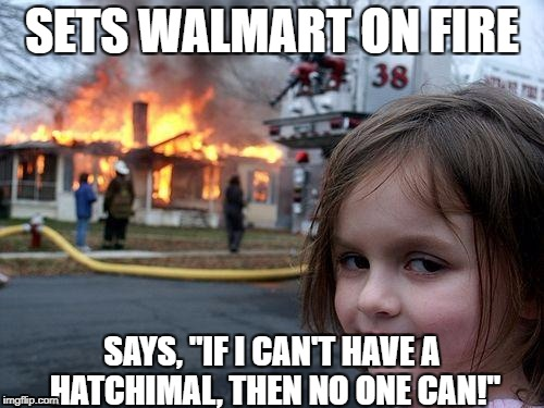 "Disaster Girl Meme | SETS WALMART ON FIRE SAYS, ""IF I CAN'T HAVE A HATCHIMAL, THEN NO ONE CAN!"" 
