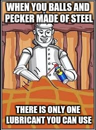 WHEN YOU BALLS AND PECKER MADE OF STEEL THERE IS ONLY ONE LUBRICANT YOU CAN USE | made w/ Imgflip meme maker