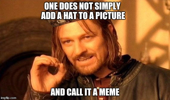 One Does Not Simply Meme | ONE DOES NOT SIMPLY ADD A HAT TO A PICTURE AND CALL IT A MEME | image tagged in memes,one does not simply,scumbag | made w/ Imgflip meme maker