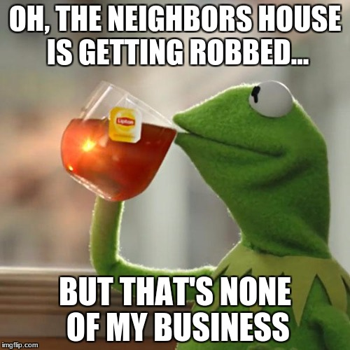 But Thats None Of My Business Meme | OH, THE NEIGHBORS HOUSE IS GETTING ROBBED... BUT THAT'S NONE OF MY BUSINESS | image tagged in memes,but thats none of my business,kermit the frog | made w/ Imgflip meme maker